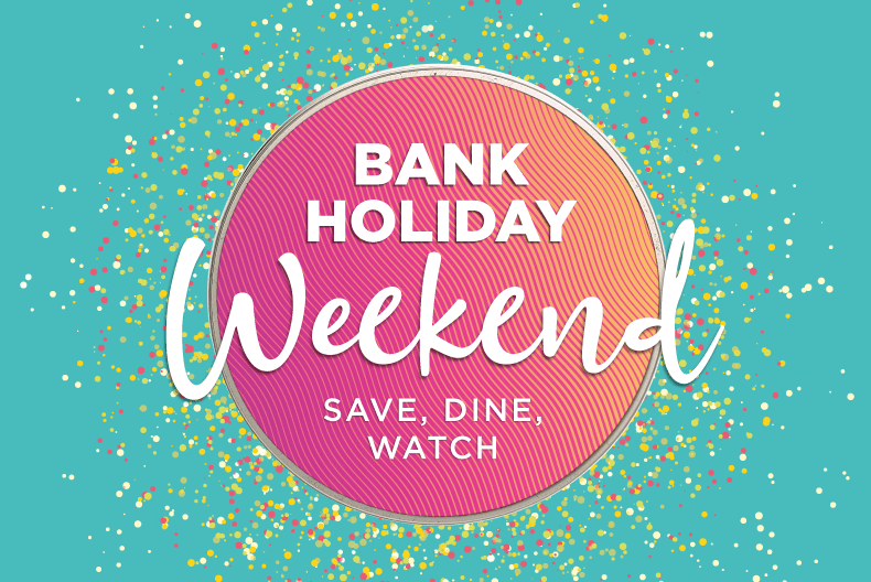 Bank Holiday weekend | Save, Dine, Watch